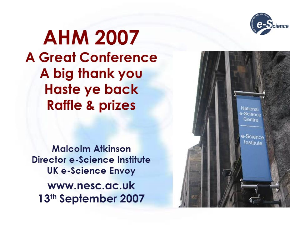 AHM 2007 A Great Conference A big thank you Haste ye back Raffle & prizes Malcolm Atkinson Director e-Science Institute UK e-Science Envoy www.nesc.ac.uk 13 th September 2007