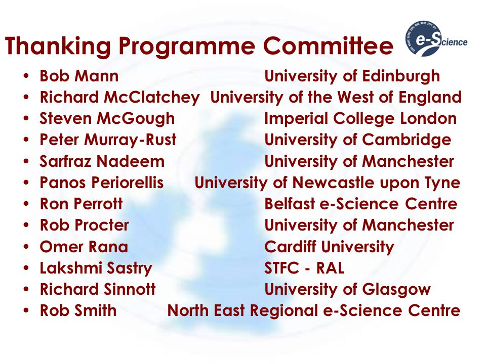 Thanking Programme Committee Bob MannUniversity of Edinburgh Richard McClatchey University of the West of England Steven McGoughImperial College London Peter Murray-RustUniversity of Cambridge Sarfraz NadeemUniversity of Manchester Panos Periorellis University of Newcastle upon Tyne Ron PerrottBelfast e-Science Centre Rob ProcterUniversity of Manchester Omer RanaCardiff University Lakshmi SastrySTFC - RAL Richard SinnottUniversity of Glasgow Rob SmithNorth East Regional e-Science Centre