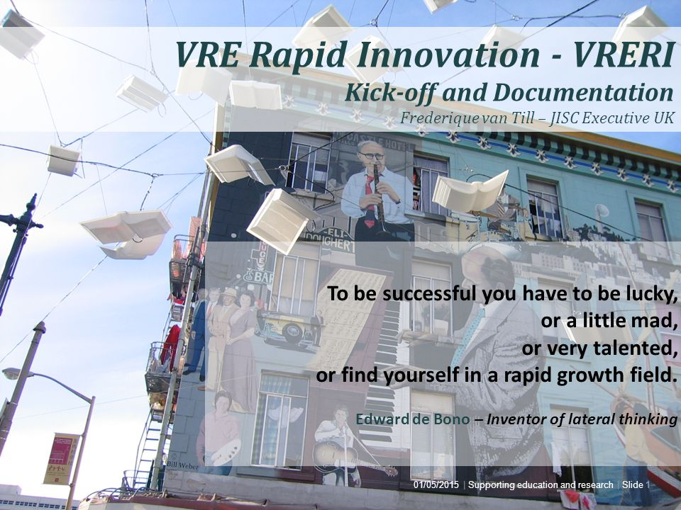 Joint Information Systems Committee 01/05/2015 | Supporting education and research | Slide 1 VRE Rapid Innovation - VRERI Kick-off and Documentation Frederique van Till – JISC Executive UK To be successful you have to be lucky, or a little mad, or very talented, or find yourself in a rapid growth field.