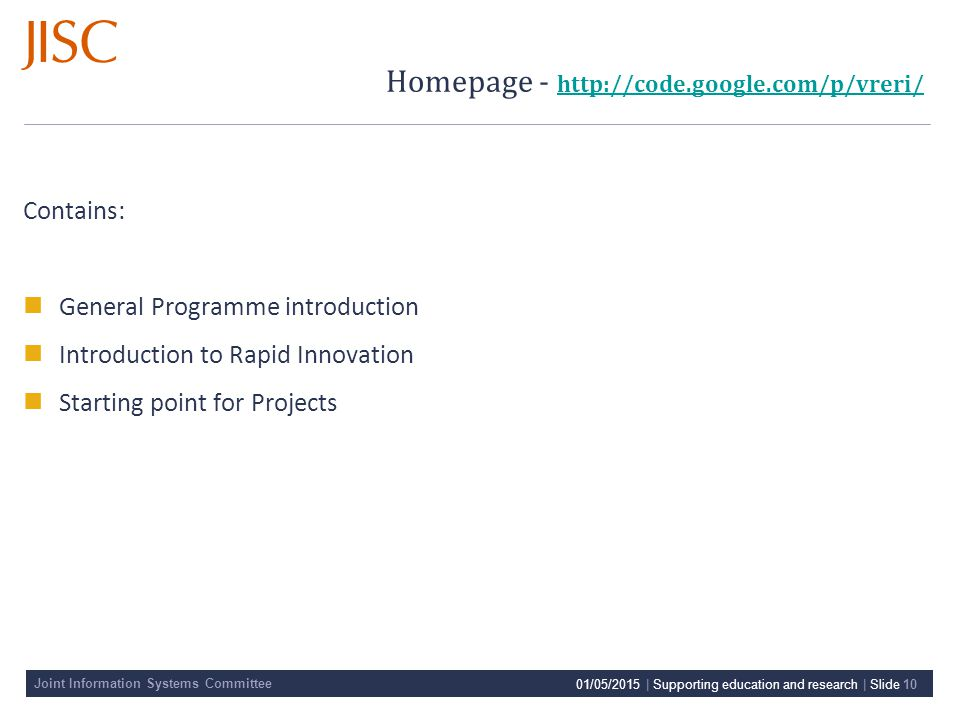 Joint Information Systems Committee Homepage - http://code.google.com/p/vreri/ http://code.google.com/p/vreri/ Contains: General Programme introduction Introduction to Rapid Innovation Starting point for Projects 01/05/2015 | Supporting education and research | Slide 10