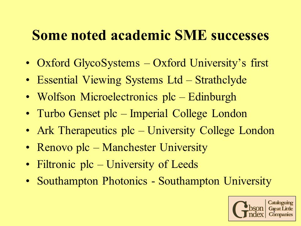 3 Some noted academic SME successes Oxford GlycoSystems – Oxford University's first Essential Viewing Systems Ltd – Strathclyde Wolfson Microelectronics plc – Edinburgh Turbo Genset plc – Imperial College London Ark Therapeutics plc – University College London Renovo plc – Manchester University Filtronic plc – University of Leeds Southampton Photonics - Southampton University