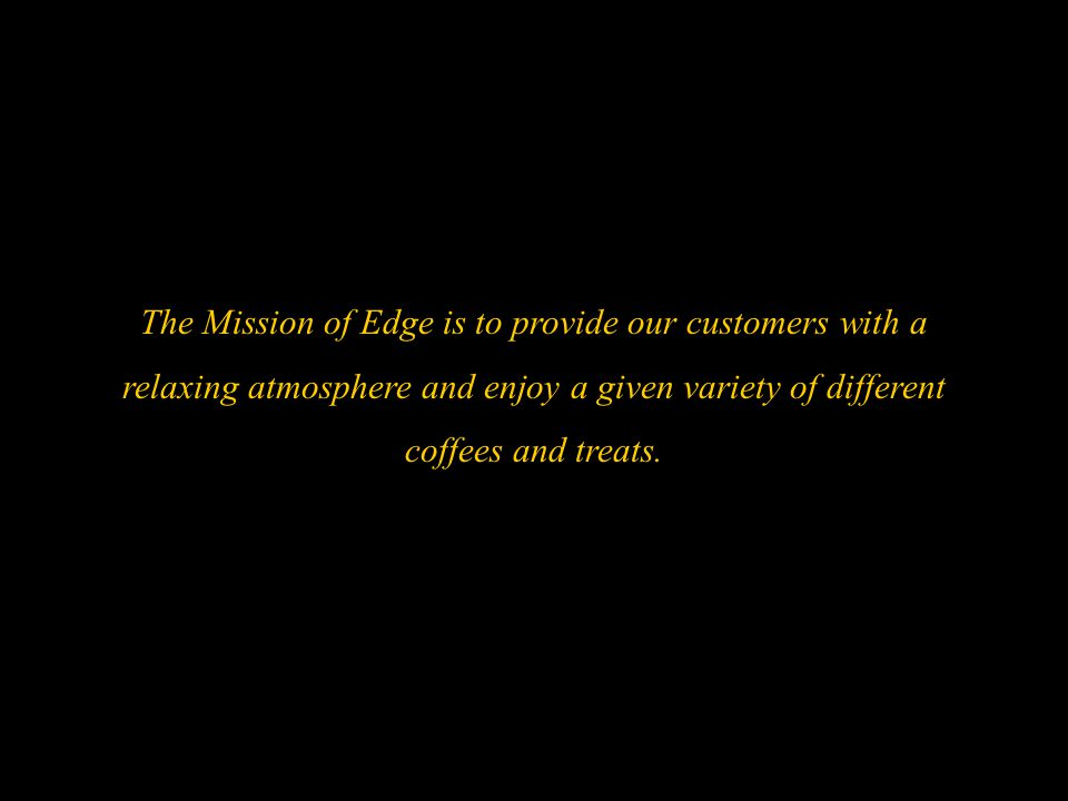 The Mission of Edge is to provide our customers with a relaxing atmosphere and enjoy a given variety of different coffees and treats.