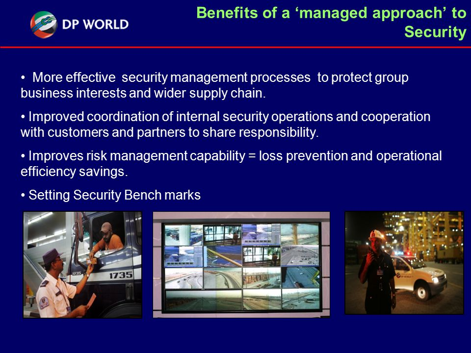 Benefits of a 'managed approach' to Security More effective security management processes to protect group business interests and wider supply chain.