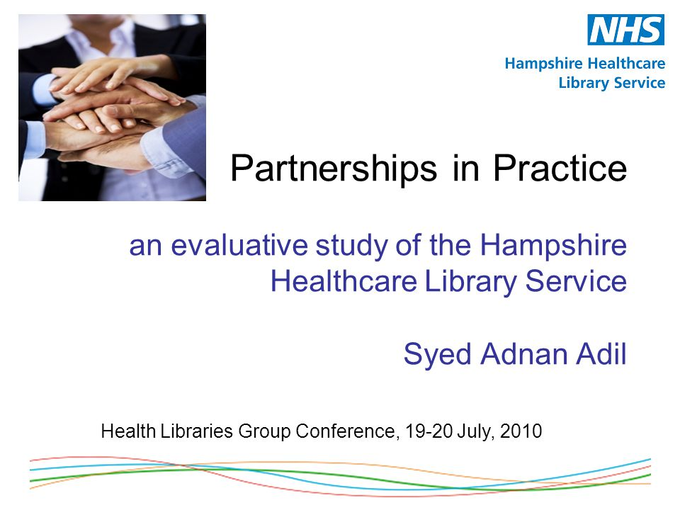 Partnerships in Practice an evaluative study of the Hampshire Healthcare Library Service Syed Adnan Adil Health Libraries Group Conference, 19-20 July, 2010