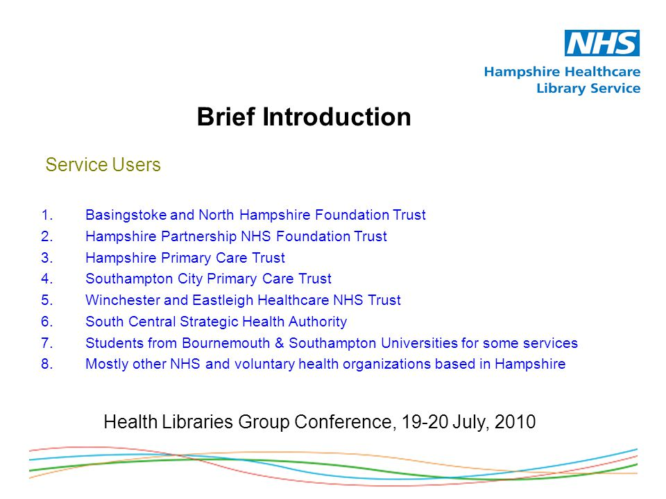 Brief Introduction Health Libraries Group Conference, 19-20 July, 2010 Service Users 1.Basingstoke and North Hampshire Foundation Trust 2.Hampshire Partnership NHS Foundation Trust 3.Hampshire Primary Care Trust 4.Southampton City Primary Care Trust 5.Winchester and Eastleigh Healthcare NHS Trust 6.South Central Strategic Health Authority 7.Students from Bournemouth & Southampton Universities for some services 8.Mostly other NHS and voluntary health organizations based in Hampshire