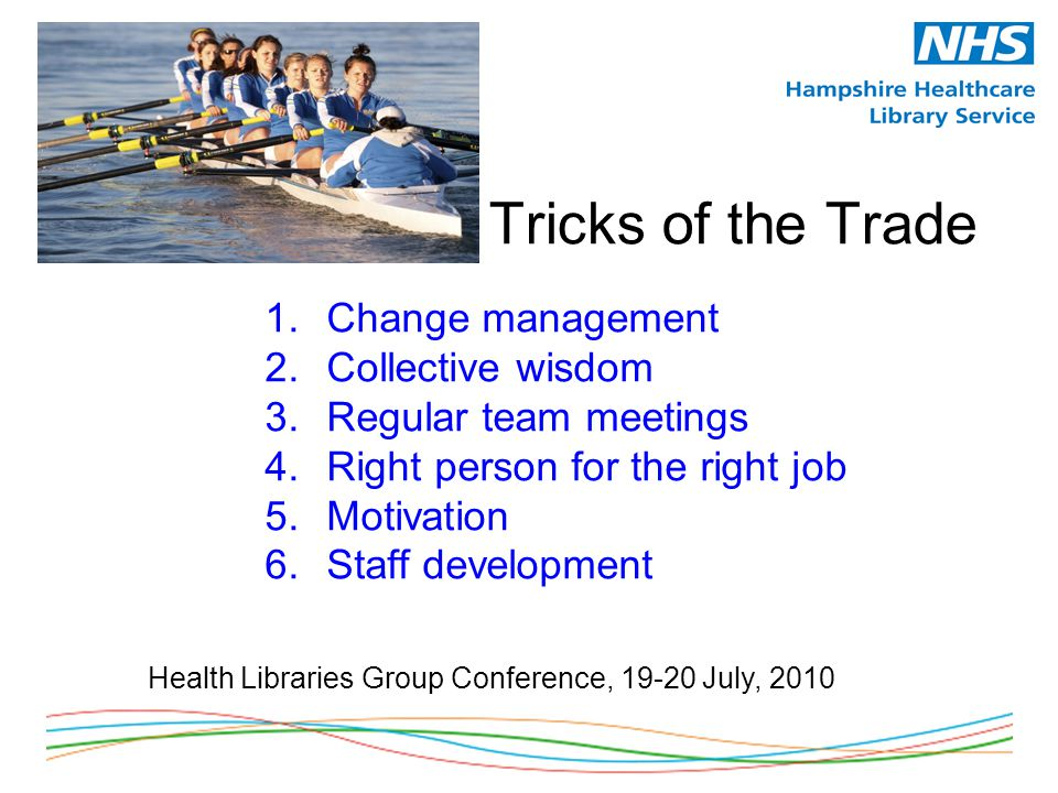 Tricks of the Trade 1.Change management 2.Collective wisdom 3.Regular team meetings 4.Right person for the right job 5.Motivation 6.Staff development Health Libraries Group Conference, 19-20 July, 2010