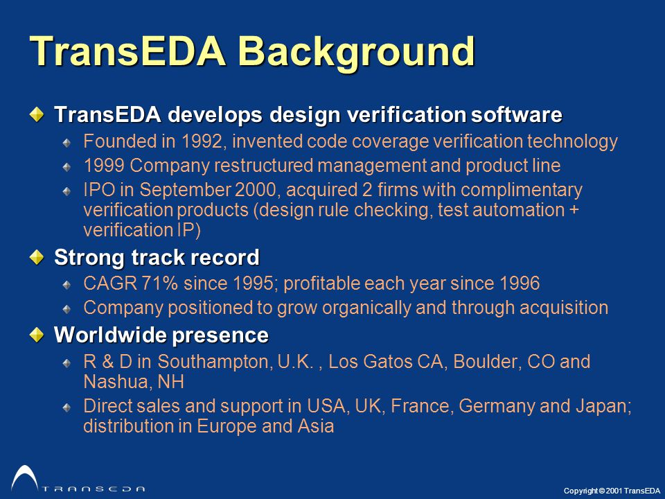 Copyright © 2001 TransEDA TransEDA Background TransEDA develops design verification software Founded in 1992, invented code coverage verification technology 1999 Company restructured management and product line IPO in September 2000, acquired 2 firms with complimentary verification products (design rule checking, test automation + verification IP) Strong track record CAGR 71% since 1995; profitable each year since 1996 Company positioned to grow organically and through acquisition Worldwide presence R & D in Southampton, U.K., Los Gatos CA, Boulder, CO and Nashua, NH Direct sales and support in USA, UK, France, Germany and Japan; distribution in Europe and Asia