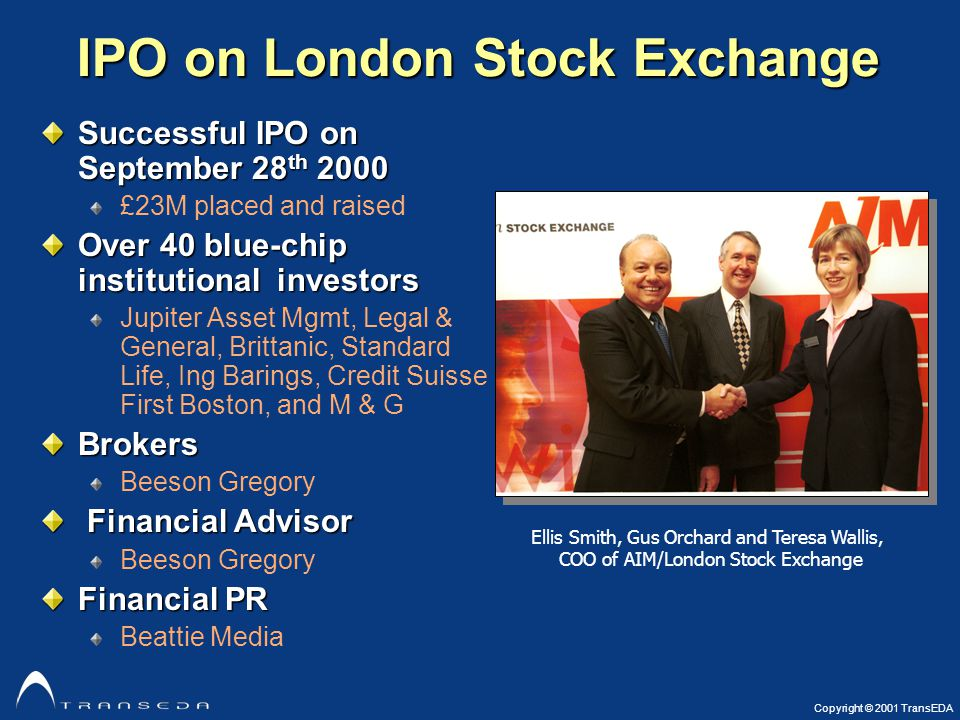 Copyright © 2001 TransEDA IPO on London Stock Exchange Successful IPO on September 28 th 2000 £23M placed and raised Over 40 blue-chip institutional investors Jupiter Asset Mgmt, Legal & General, Brittanic, Standard Life, Ing Barings, Credit Suisse First Boston, and M & GBrokers Beeson Gregory Financial Advisor Financial Advisor Beeson Gregory Financial PR Beattie Media Ellis Smith, Gus Orchard and Teresa Wallis, COO of AIM/London Stock Exchange
