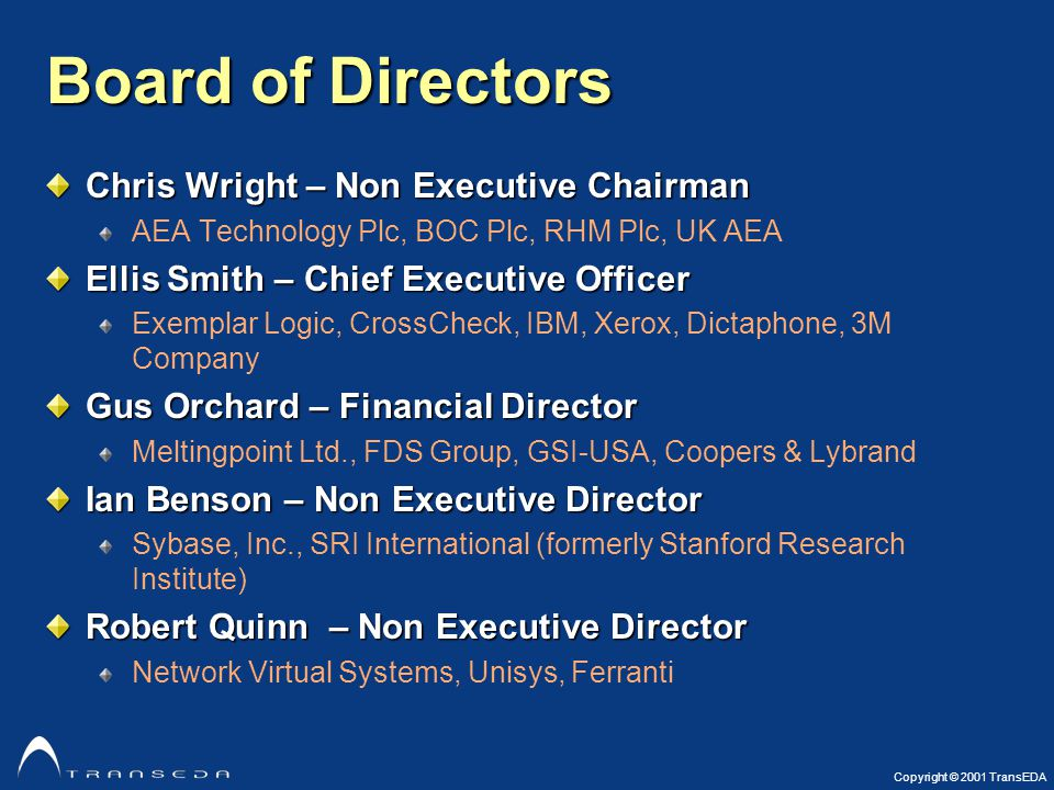 Copyright © 2001 TransEDA Board of Directors Chris Wright – Non Executive Chairman AEA Technology Plc, BOC Plc, RHM Plc, UK AEA Ellis Smith – Chief Executive Officer Exemplar Logic, CrossCheck, IBM, Xerox, Dictaphone, 3M Company Gus Orchard – Financial Director Meltingpoint Ltd., FDS Group, GSI-USA, Coopers & Lybrand Ian Benson – Non Executive Director Sybase, Inc., SRI International (formerly Stanford Research Institute) Robert Quinn – Non Executive Director Network Virtual Systems, Unisys, Ferranti