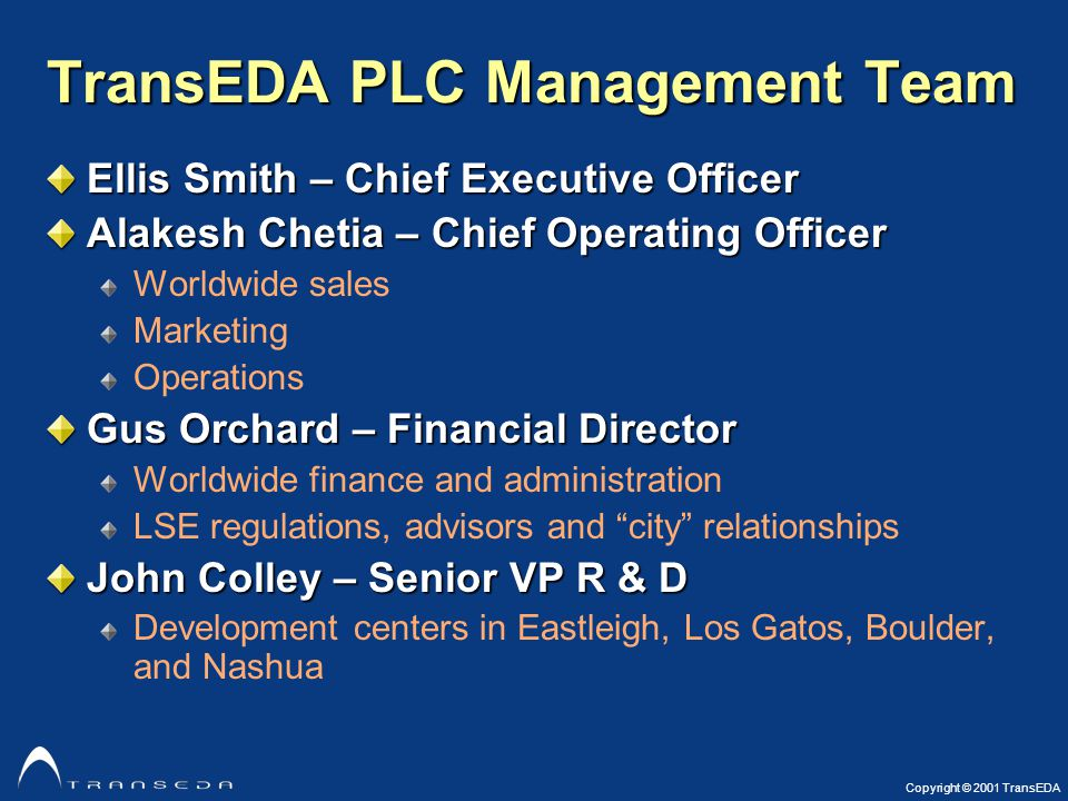 Copyright © 2001 TransEDA TransEDA PLC Management Team Ellis Smith – Chief Executive Officer Alakesh Chetia – Chief Operating Officer Worldwide sales Marketing Operations Gus Orchard – Financial Director Worldwide finance and administration LSE regulations, advisors and city relationships John Colley – Senior VP R & D Development centers in Eastleigh, Los Gatos, Boulder, and Nashua