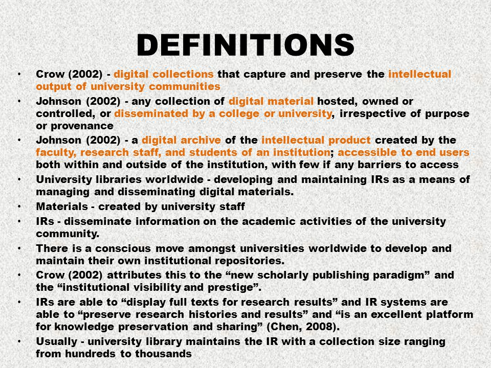 DEFINITIONS Crow (2002) - digital collections that capture and preserve the intellectual output of university communities Johnson (2002) - any collect