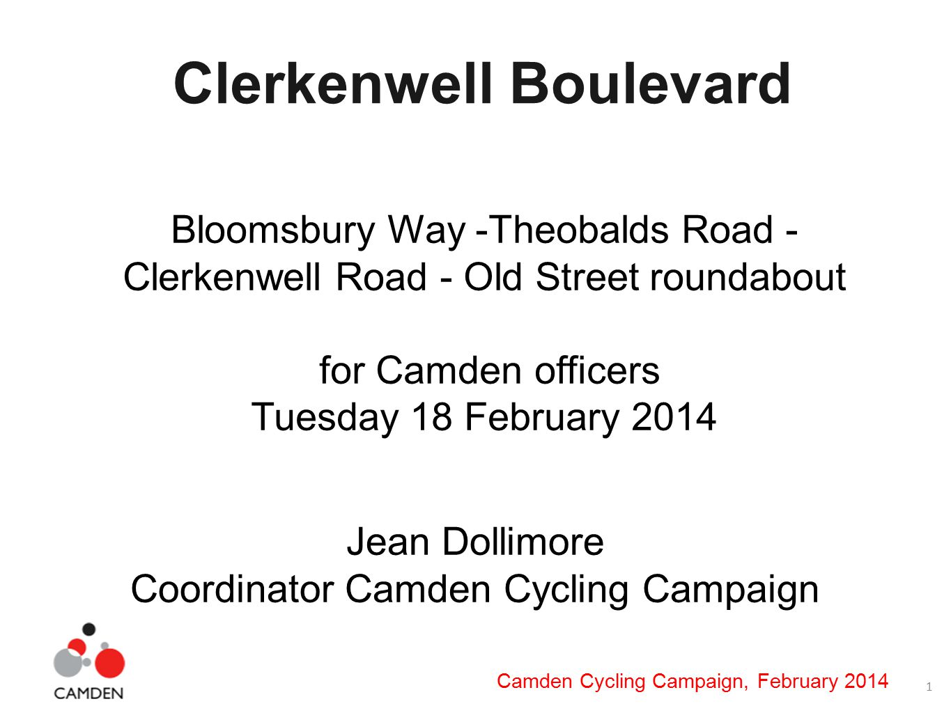 1 Camden Cycling Campaign, February 2014 Clerkenwell Boulevard Bloomsbury Way -Theobalds Road - Clerkenwell Road - Old Street roundabout for Camden officers Tuesday 18 February 2014 Jean Dollimore Coordinator Camden Cycling Campaign