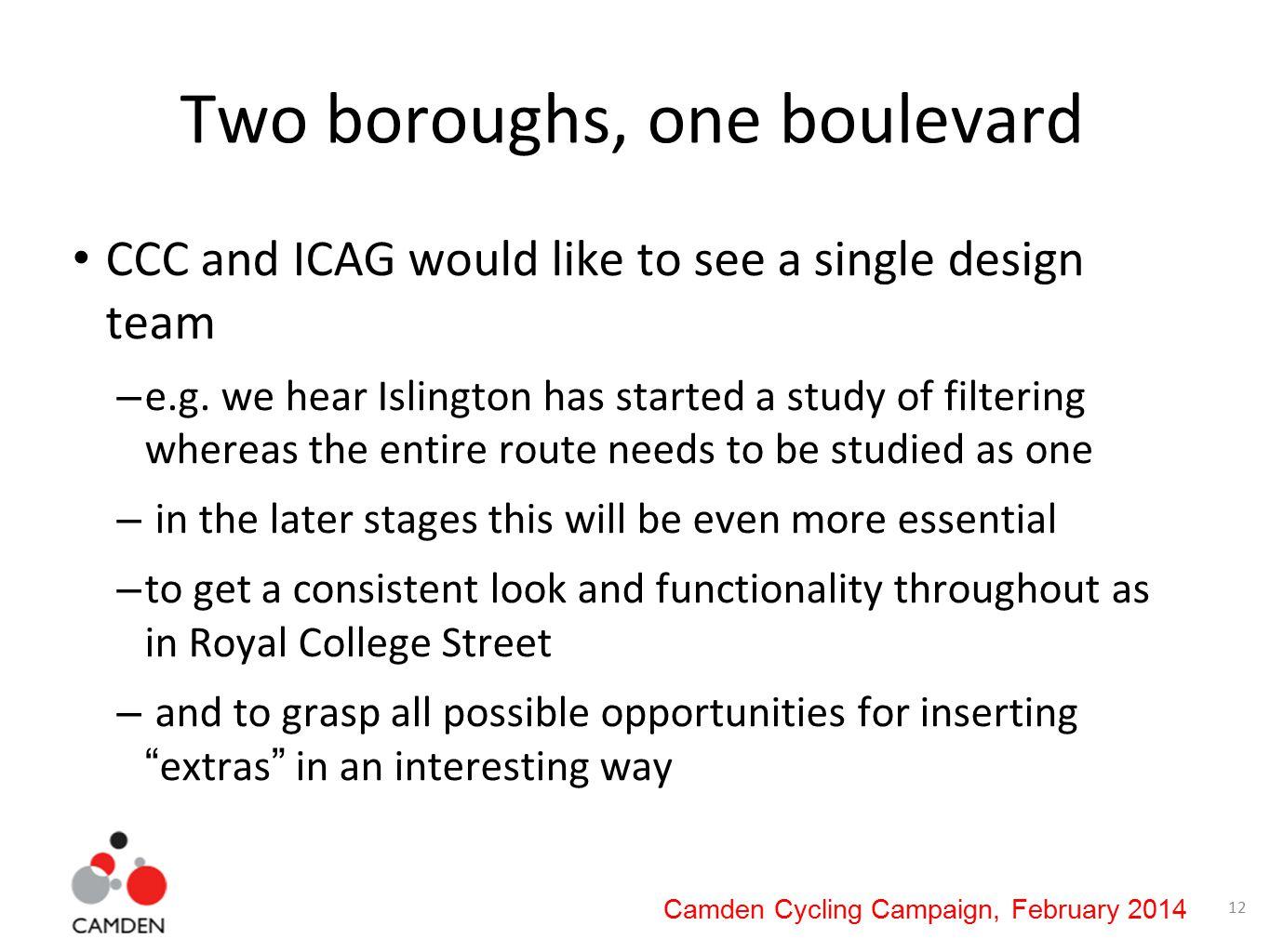 12 Camden Cycling Campaign, February 2014 Two boroughs, one boulevard CCC and ICAG would like to see a single design team – e.g.