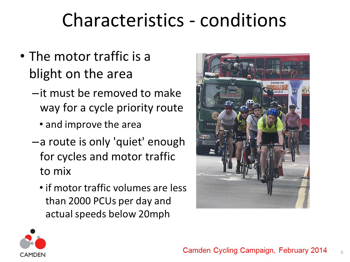 6 Camden Cycling Campaign, February 2014 Characteristics - conditions The motor traffic is a blight on the area – it must be removed to make way for a cycle priority route and improve the area – a route is only quiet enough for cycles and motor traffic to mix if motor traffic volumes are less than 2000 PCUs per day and actual speeds below 20mph
