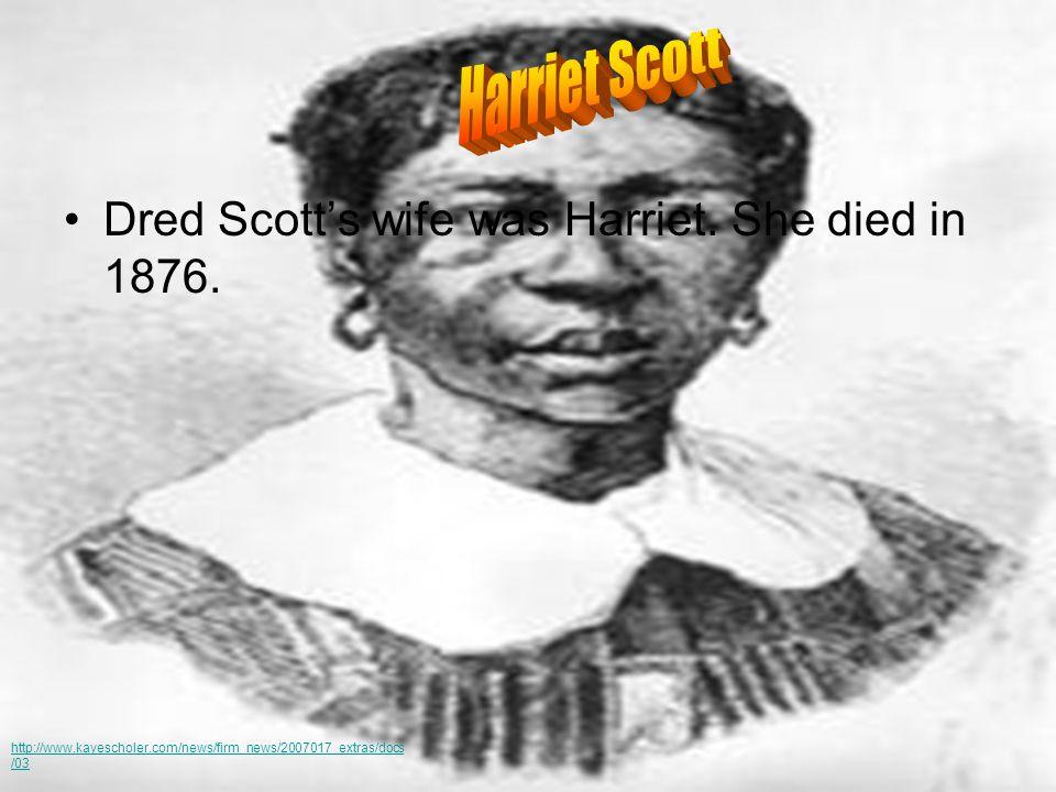 Dred Scott's wife was Harriet. She died in 1876. http://www.kayescholer.com/news/firm_news/2007017_extras/docs /03