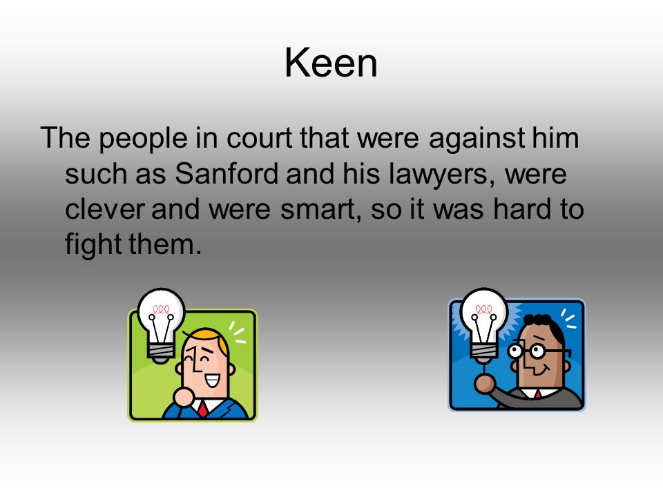 Keen The people in court that were against him such as Sanford and his lawyers, were clever and were smart, so it was hard to fight them.