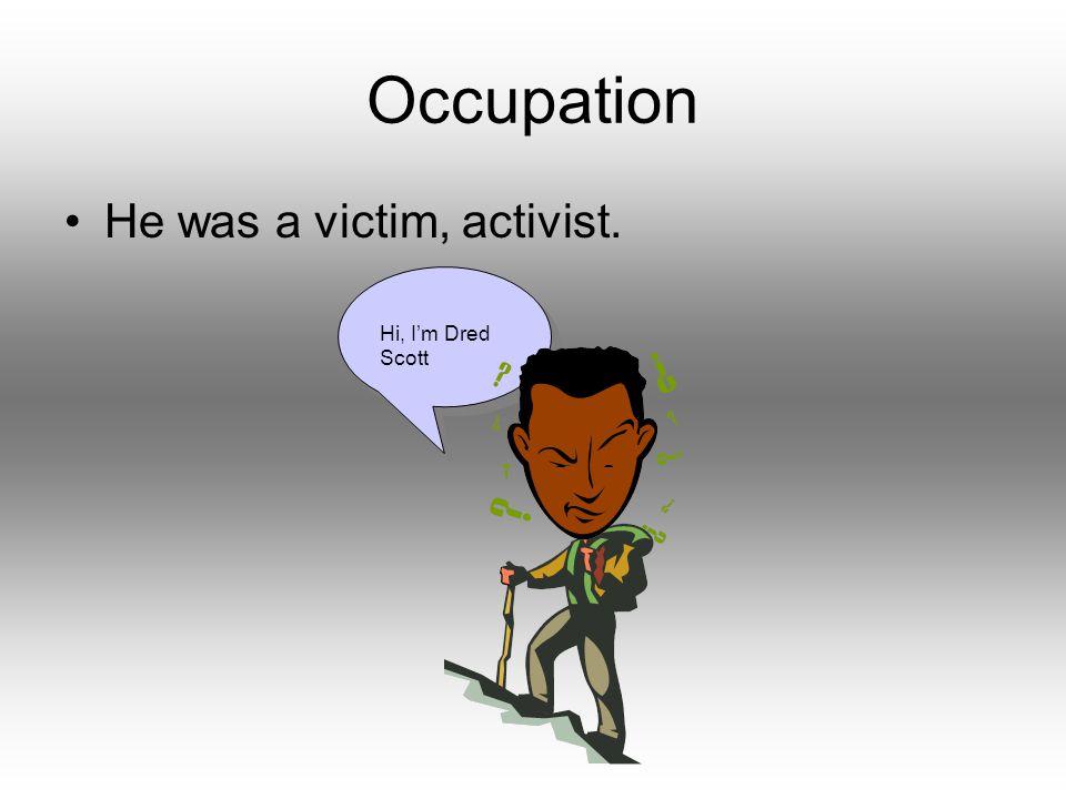 Hi, I'm Dred Scott Occupation He was a victim, activist.