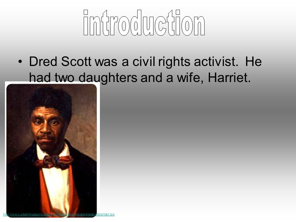 Dred Scott was a civil rights activist. He had two daughters and a wife, Harriet.