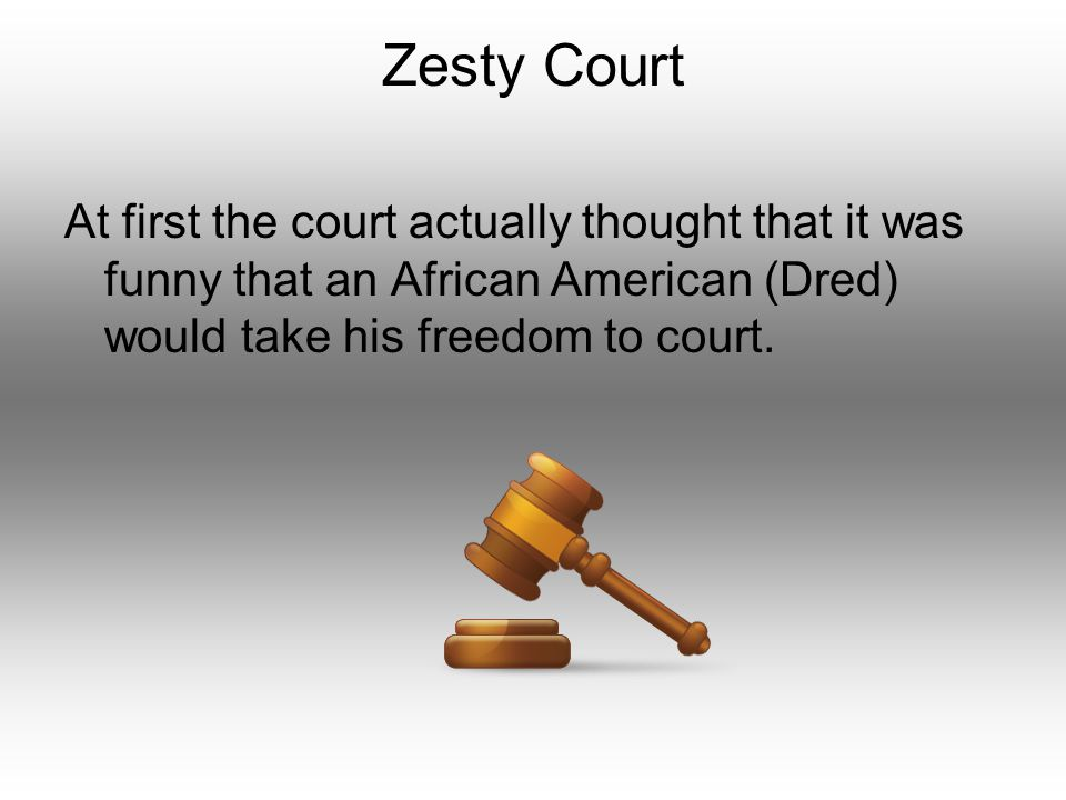 Zesty Court At first the court actually thought that it was funny that an African American (Dred) would take his freedom to court.