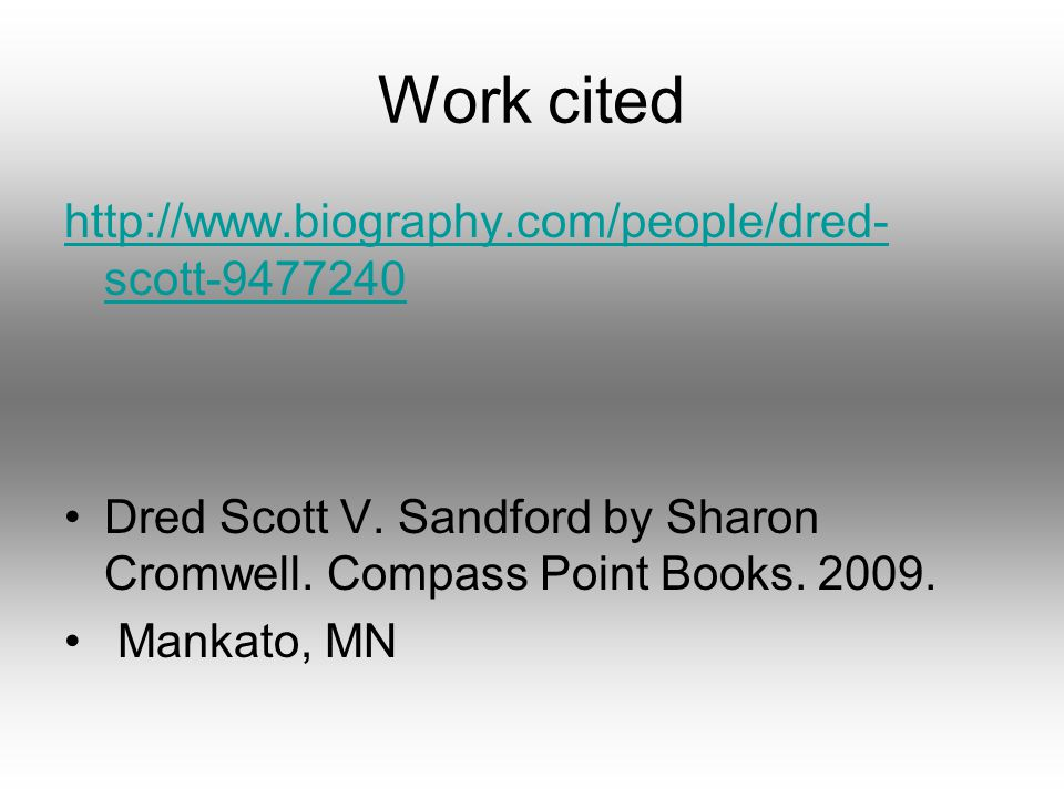 Work cited http://www.biography.com/people/dred- scott-9477240 Dred Scott V. Sandford by Sharon Cromwell. Compass Point Books. 2009. Mankato, MN