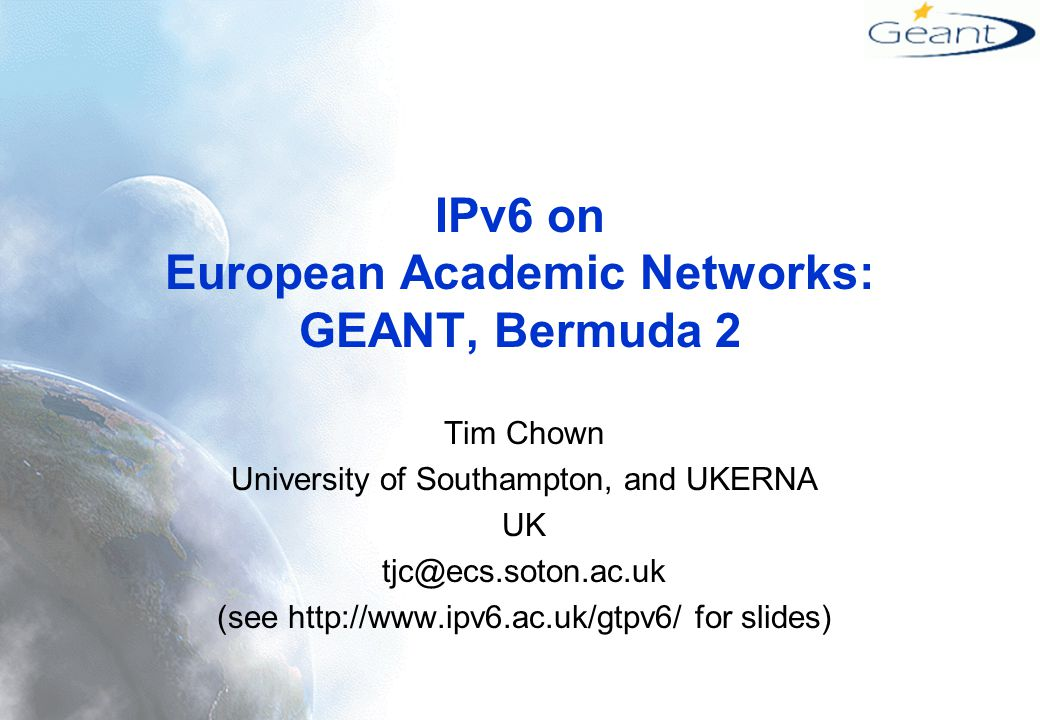 IPv6 on European Academic Networks: GEANT, Bermuda 2 Tim Chown University of Southampton, and UKERNA UK tjc@ecs.soton.ac.uk (see http://www.ipv6.ac.uk/gtpv6/ for slides)