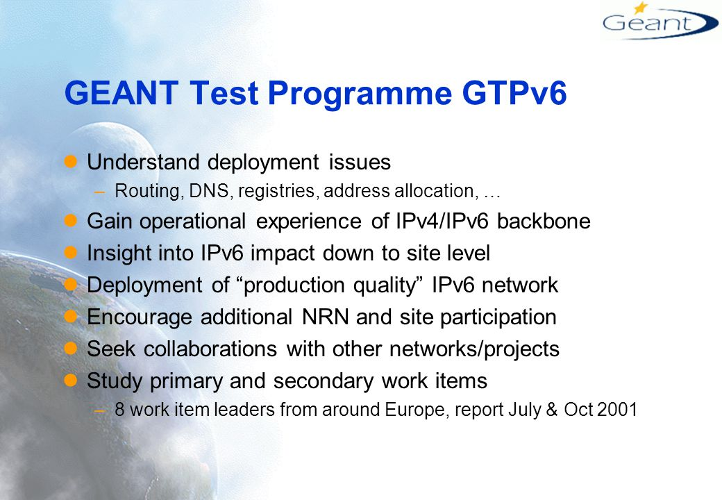 GEANT Test Programme GTPv6 Understand deployment issues –Routing, DNS, registries, address allocation, … Gain operational experience of IPv4/IPv6 backbone Insight into IPv6 impact down to site level Deployment of production quality IPv6 network Encourage additional NRN and site participation Seek collaborations with other networks/projects Study primary and secondary work items –8 work item leaders from around Europe, report July & Oct 2001