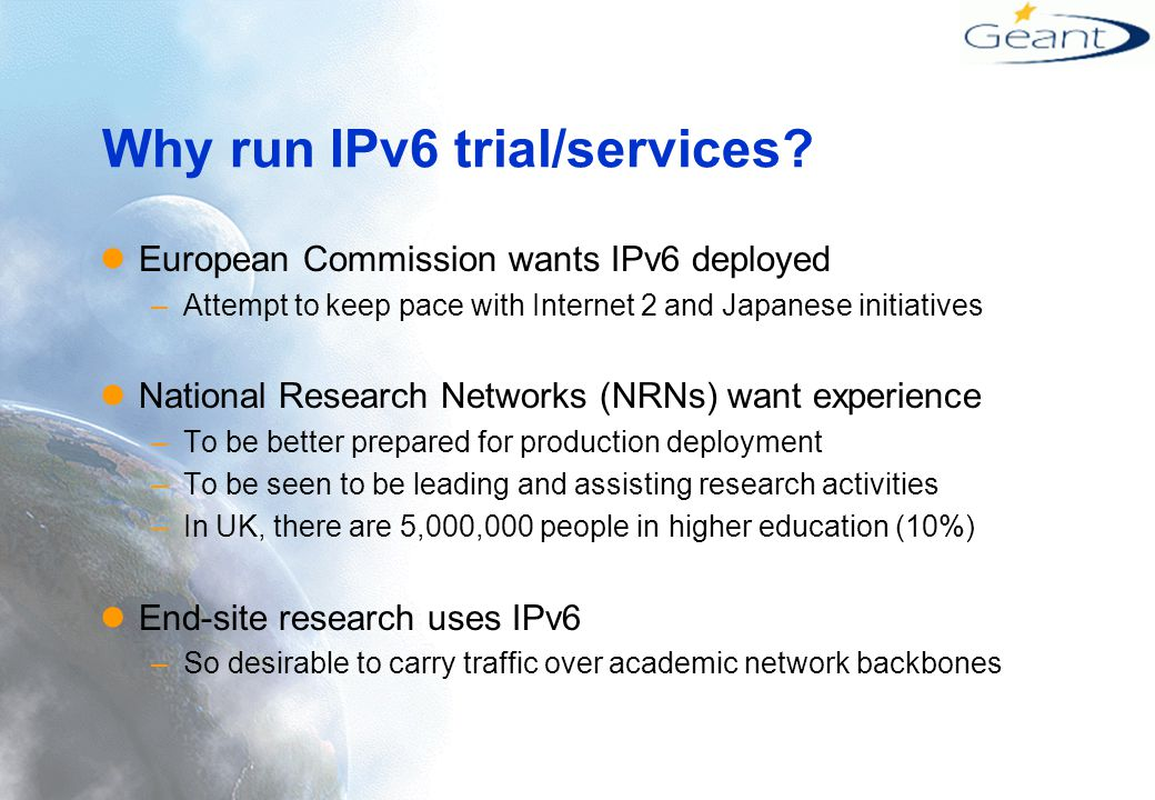Connectivity to end-users To NRNs outside GTPv6 core participants –Most likely to be tunnelled for short term –Many links may be tunnelled for medium term Within NRNs –Most European NRNs are removing ATM, e.g.