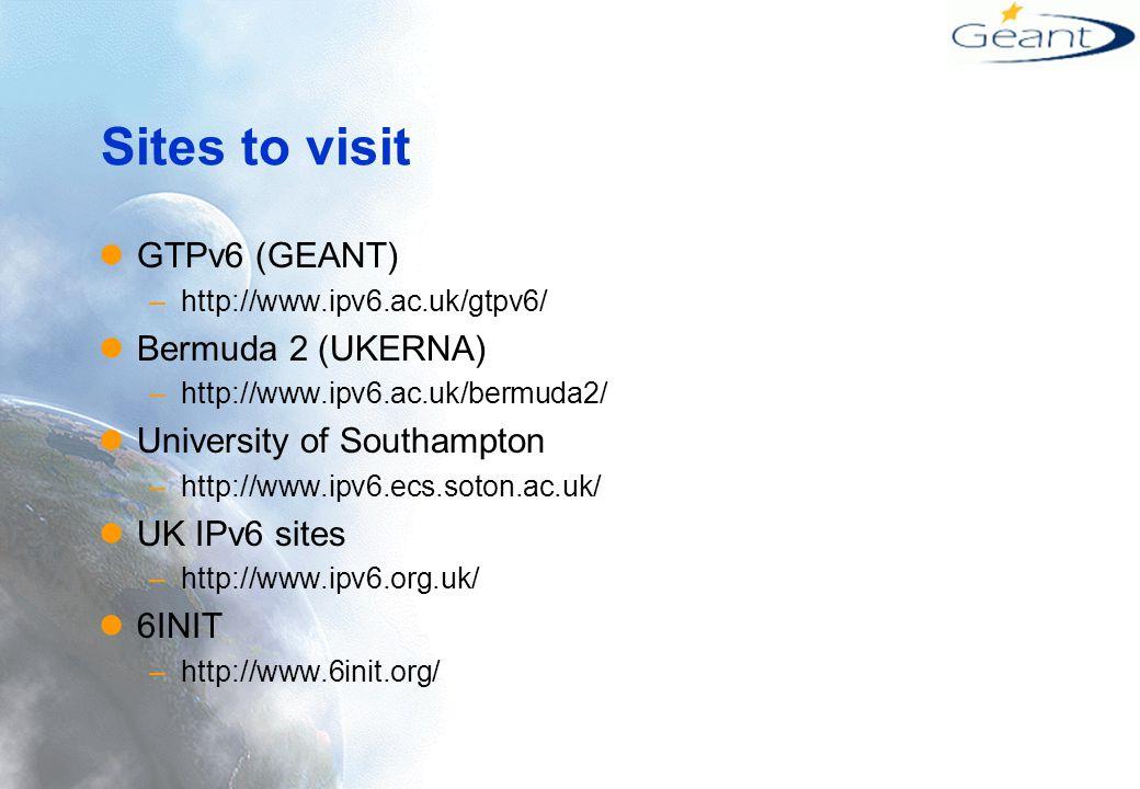 Sites to visit GTPv6 (GEANT) –http://www.ipv6.ac.uk/gtpv6/ Bermuda 2 (UKERNA) –http://www.ipv6.ac.uk/bermuda2/ University of Southampton –http://www.ipv6.ecs.soton.ac.uk/ UK IPv6 sites –http://www.ipv6.org.uk/ 6INIT –http://www.6init.org/