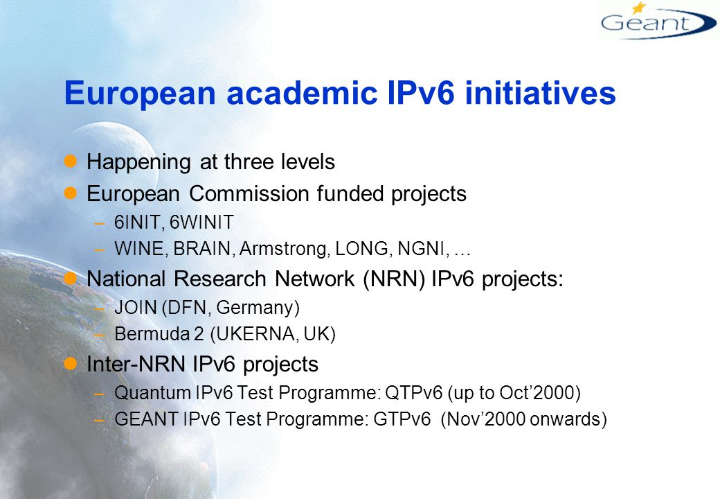 European academic IPv6 initiatives Happening at three levels European Commission funded projects –6INIT, 6WINIT –WINE, BRAIN, Armstrong, LONG, NGNI, … National Research Network (NRN) IPv6 projects: –JOIN (DFN, Germany) –Bermuda 2 (UKERNA, UK) Inter-NRN IPv6 projects –Quantum IPv6 Test Programme: QTPv6 (up to Oct'2000) –GEANT IPv6 Test Programme: GTPv6 (Nov'2000 onwards)