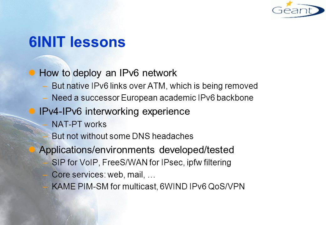 6INIT lessons How to deploy an IPv6 network –But native IPv6 links over ATM, which is being removed –Need a successor European academic IPv6 backbone IPv4-IPv6 interworking experience –NAT-PT works –But not without some DNS headaches Applications/environments developed/tested –SIP for VoIP, FreeS/WAN for IPsec, ipfw filtering –Core services: web, mail, … –KAME PIM-SM for multicast, 6WIND IPv6 QoS/VPN
