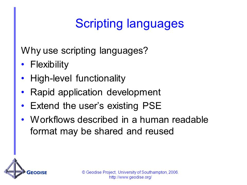 © Geodise Project, University of Southampton, 2006. http://www.geodise.org/ Scripting languages Why use scripting languages? Flexibility High-level fu