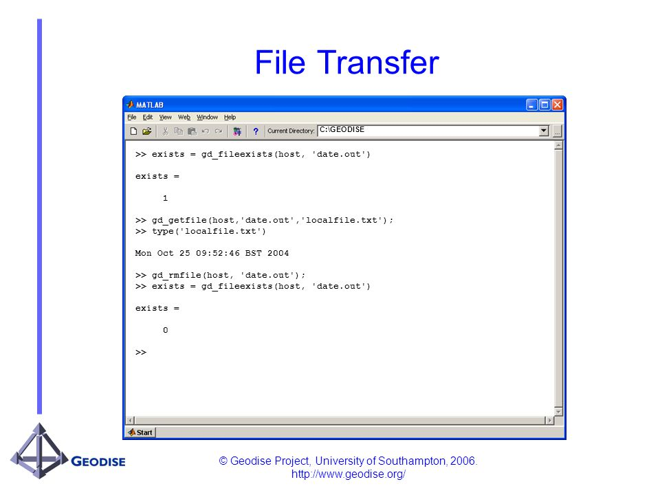 © Geodise Project, University of Southampton, 2006. http://www.geodise.org/ File Transfer C:\GEODISE >> exists = gd_fileexists(host, 'date.out') exist