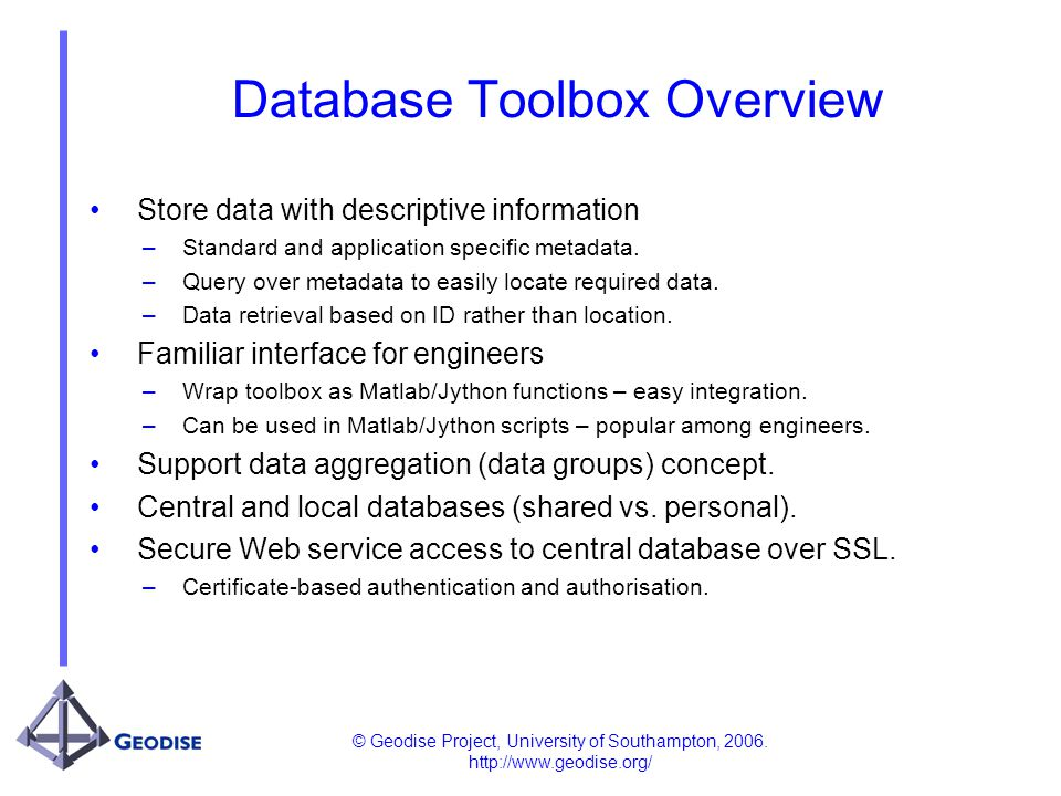 © Geodise Project, University of Southampton, 2006. http://www.geodise.org/ Database Toolbox Overview Store data with descriptive information – Standa