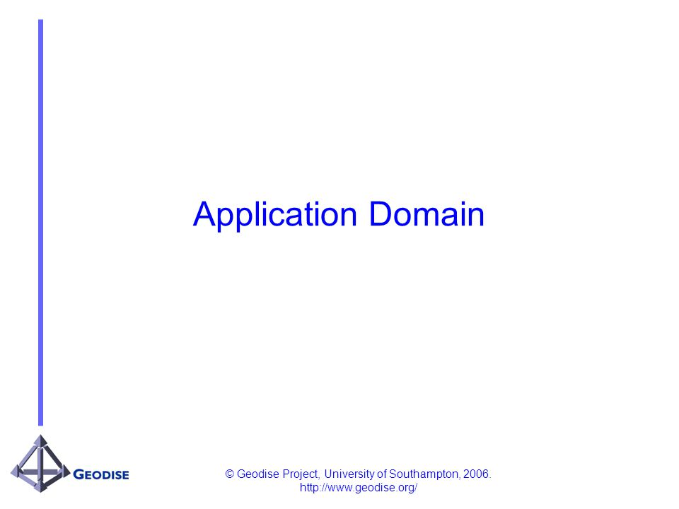 © Geodise Project, University of Southampton, 2006. http://www.geodise.org/ Application Domain