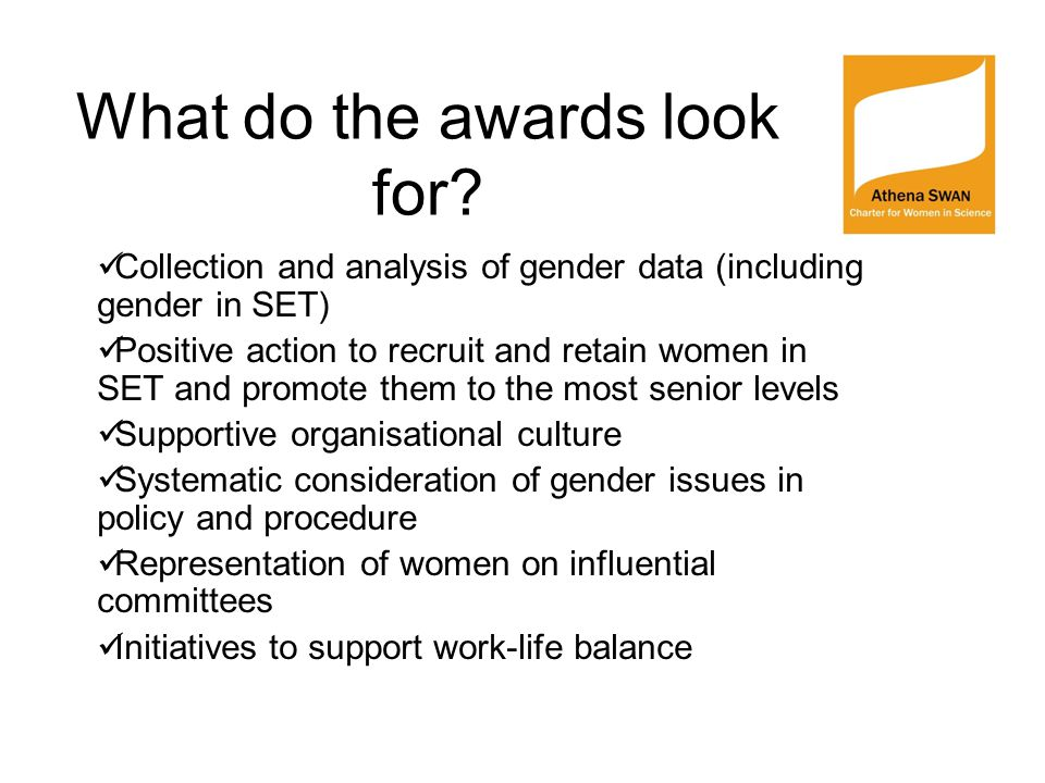 What do the awards look for? Collection and analysis of gender data (including gender in SET) Positive action to recruit and retain women in SET and p
