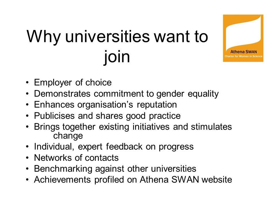 Why universities want to join Employer of choice Demonstrates commitment to gender equality Enhances organisation's reputation Publicises and shares good practice Brings together existing initiatives and stimulates change Individual, expert feedback on progress Networks of contacts Benchmarking against other universities Achievements profiled on Athena SWAN website