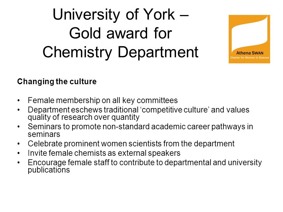University of York – Gold award for Chemistry Department Changing the culture Female membership on all key committees Department eschews traditional 'competitive culture' and values quality of research over quantity Seminars to promote non-standard academic career pathways in seminars Celebrate prominent women scientists from the department Invite female chemists as external speakers Encourage female staff to contribute to departmental and university publications
