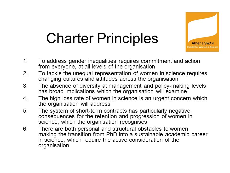 Charter Principles 1.To address gender inequalities requires commitment and action from everyone, at all levels of the organisation 2.To tackle the unequal representation of women in science requires changing cultures and attitudes across the organisation 3.The absence of diversity at management and policy-making levels has broad implications which the organisation will examine 4.The high loss rate of women in science is an urgent concern which the organisation will address 5.The system of short-term contracts has particularly negative consequences for the retention and progression of women in science, which the organisation recognises 6.There are both personal and structural obstacles to women making the transition from PhD into a sustainable academic career in science, which require the active consideration of the organisation