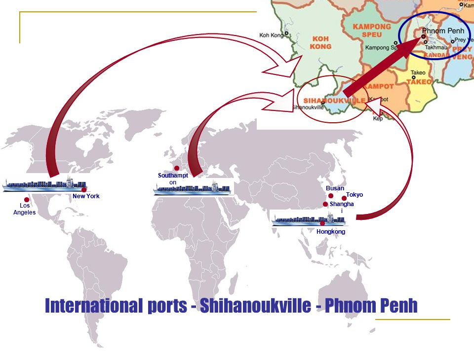 Los Angeles New York Southampto n Busan Shanghai Tokyo International ports – HCM port - Phnom Penh HCM port Hongkong