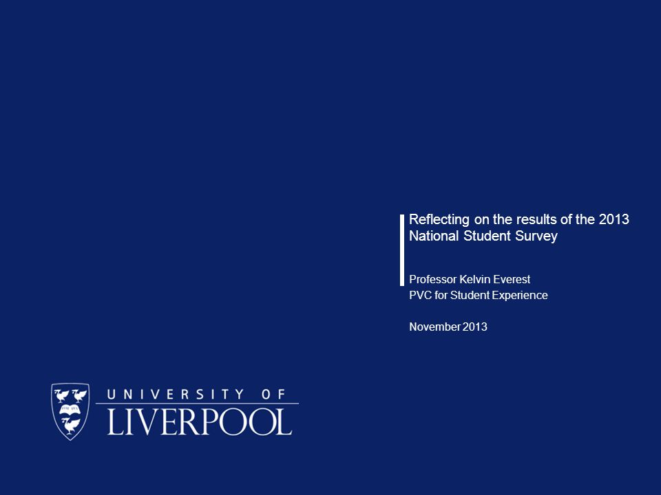 Reflecting on the results of the 2013 National Student Survey Professor Kelvin Everest PVC for Student Experience November 2013