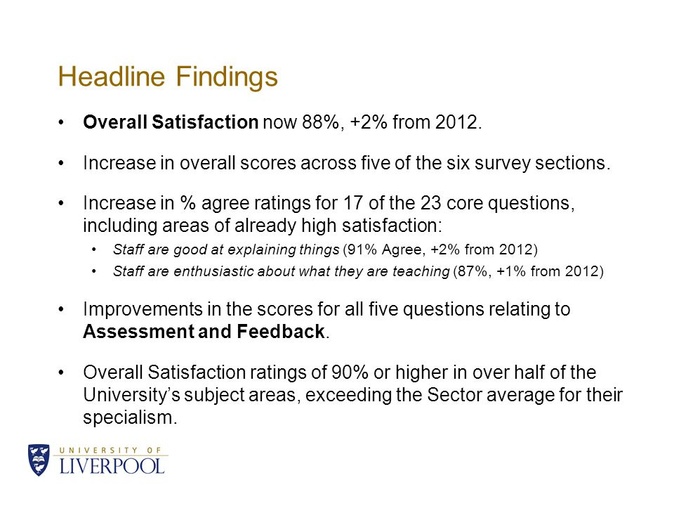 Headline Findings Overall Satisfaction now 88%, +2% from 2012. Increase in overall scores across five of the six survey sections. Increase in % agree