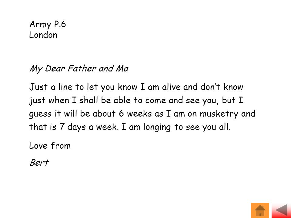 Army P.6 London My Dear Father and Ma Just a line to let you know I am alive and don't know just when I shall be able to come and see you, but I guess it will be about 6 weeks as I am on musketry and that is 7 days a week.