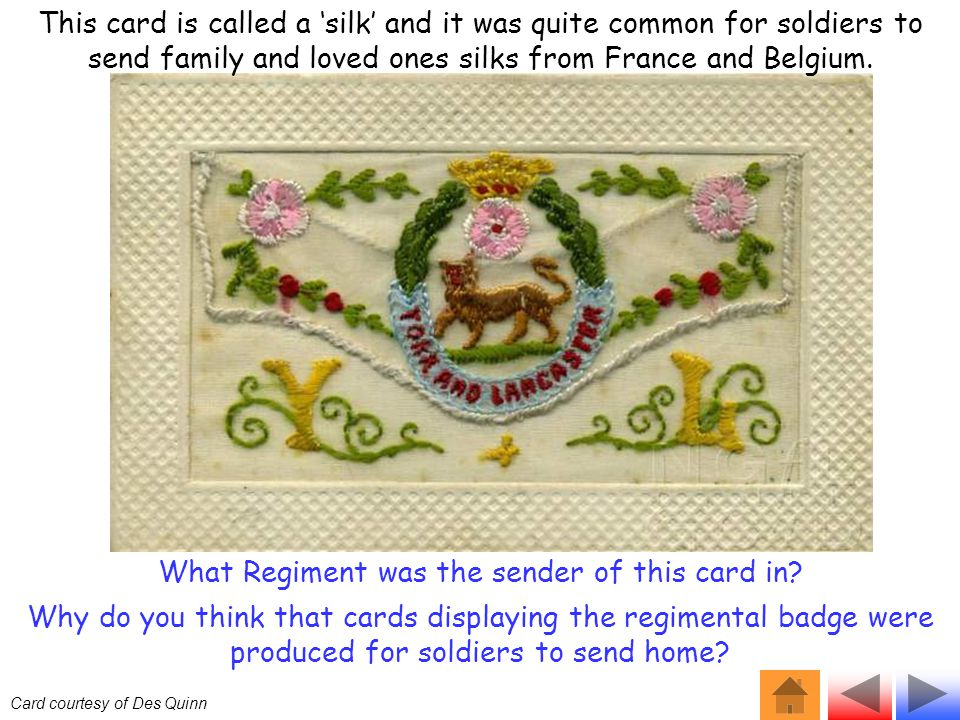 This card is called a 'silk' and it was quite common for soldiers to send family and loved ones silks from France and Belgium. Card courtesy of Des Qu