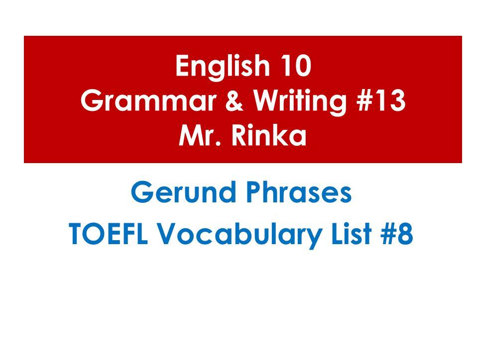 English 10 Grammar & Writing #13 Mr. Rinka Gerund Phrases TOEFL Vocabulary List #8