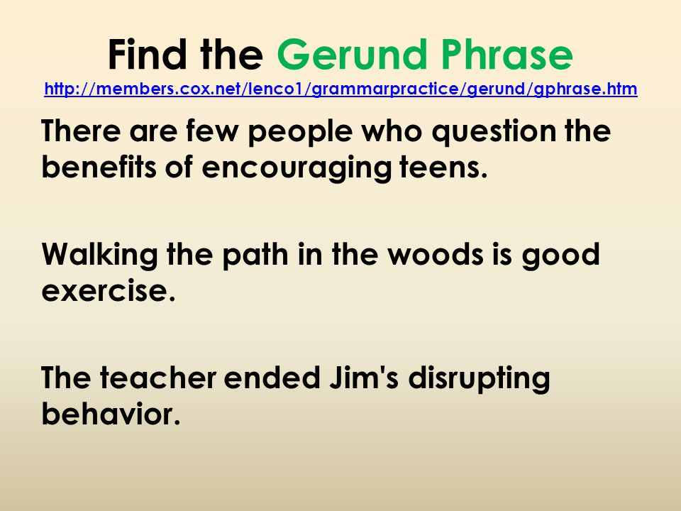 Find the Gerund Phrase http://members.cox.net/lenco1/grammarpractice/gerund/gphrase.htm http://members.cox.net/lenco1/grammarpractice/gerund/gphrase.htm There are few people who question the benefits of encouraging teens.