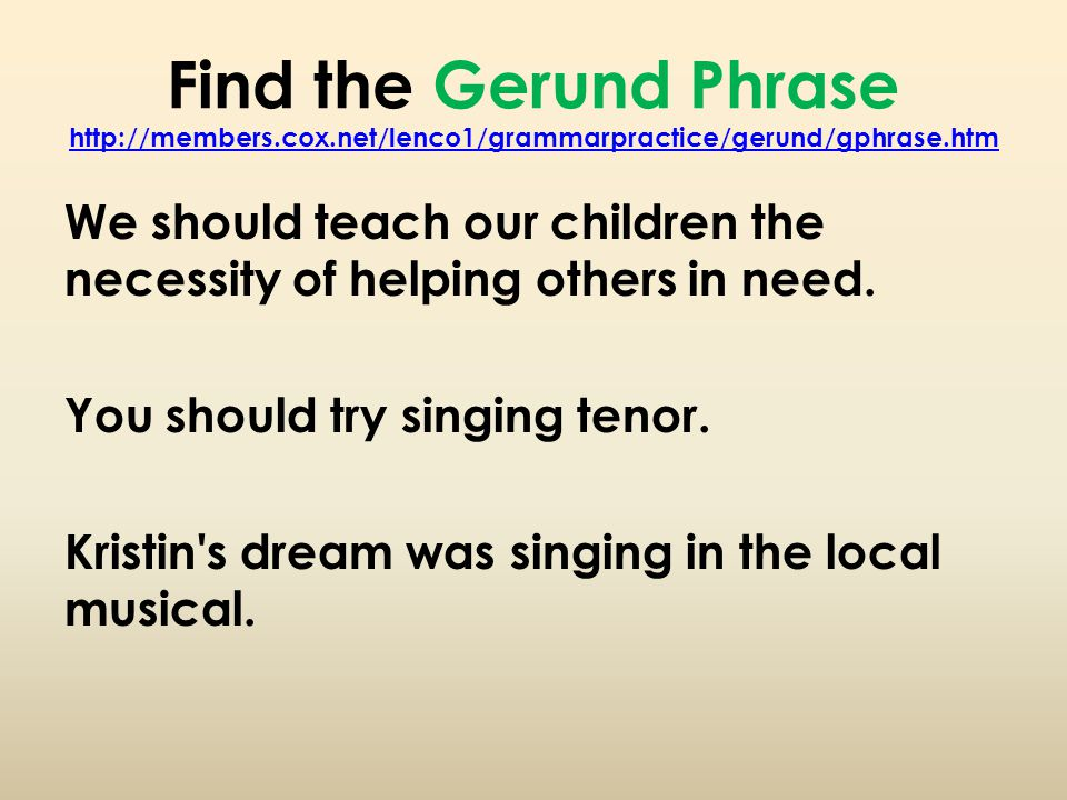 Find the Gerund Phrase http://members.cox.net/lenco1/grammarpractice/gerund/gphrase.htm http://members.cox.net/lenco1/grammarpractice/gerund/gphrase.htm We should teach our children the necessity of helping others in need.