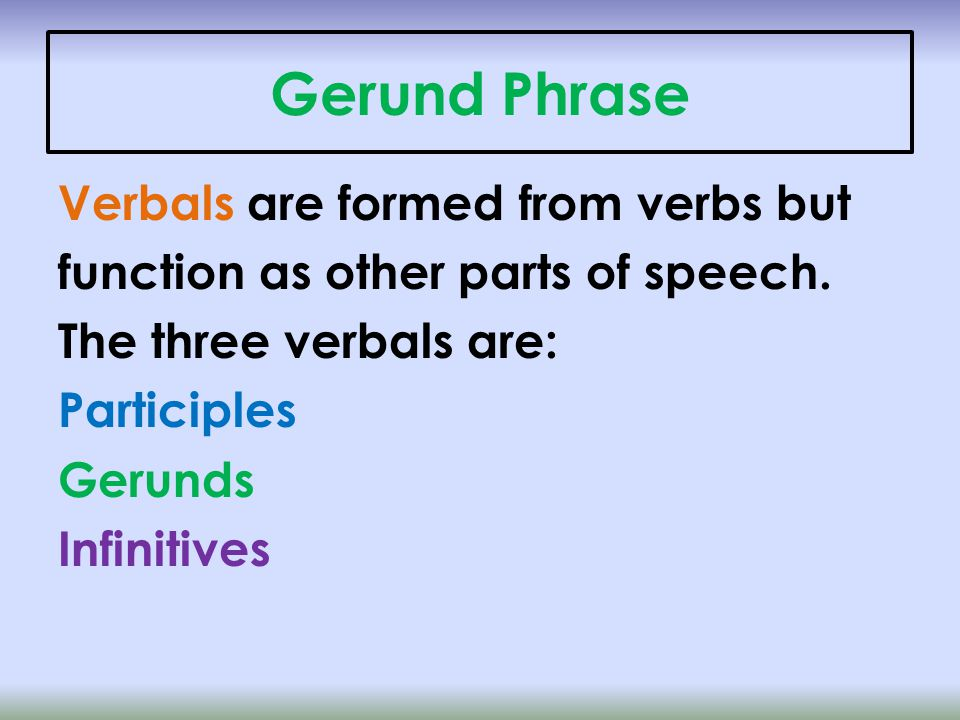 Gerund Phrase Verbals are formed from verbs but function as other parts of speech.