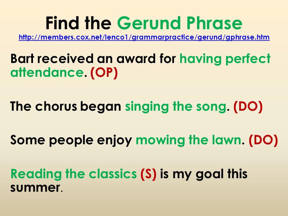 Find the Gerund Phrase http://members.cox.net/lenco1/grammarpractice/gerund/gphrase.htm http://members.cox.net/lenco1/grammarpractice/gerund/gphrase.htm Bart received an award for having perfect attendance.