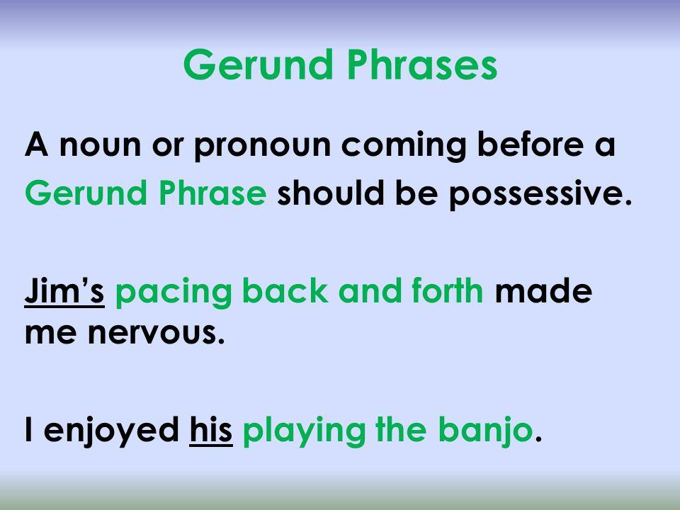 Gerund Phrases A noun or pronoun coming before a Gerund Phrase should be possessive.
