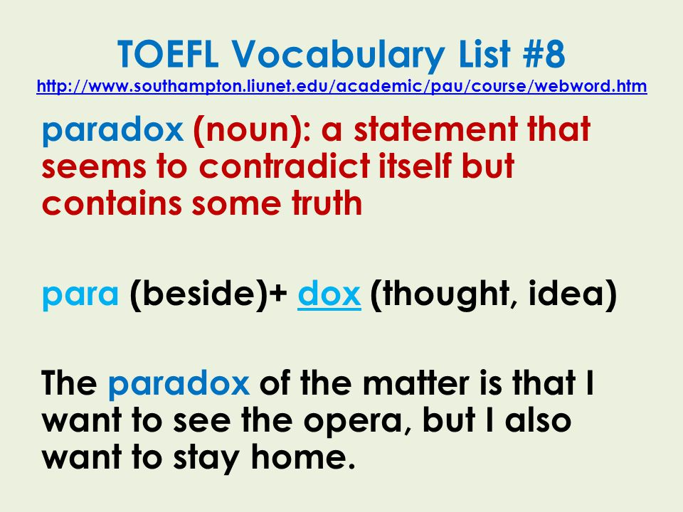 TOEFL Vocabulary List #8 http://www.southampton.liunet.edu/academic/pau/course/webword.htm http://www.southampton.liunet.edu/academic/pau/course/webword.htm paradox (noun): a statement that seems to contradict itself but contains some truth para (beside)+ dox (thought, idea) The paradox of the matter is that I want to see the opera, but I also want to stay home.